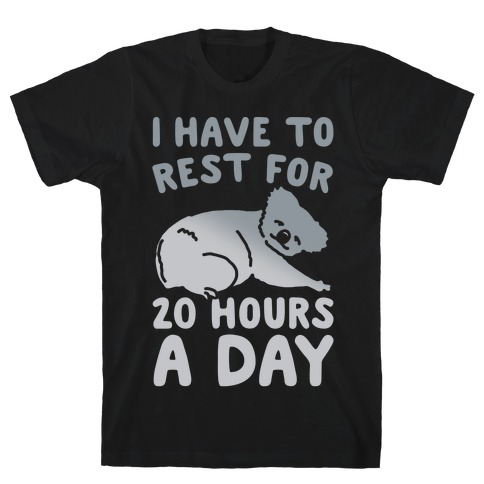 I Have To Rest For 20 Hours A Day White Print T-Shirt