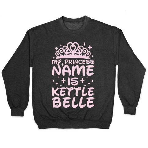 My Princess Name Is Kettle Belle Pullover
