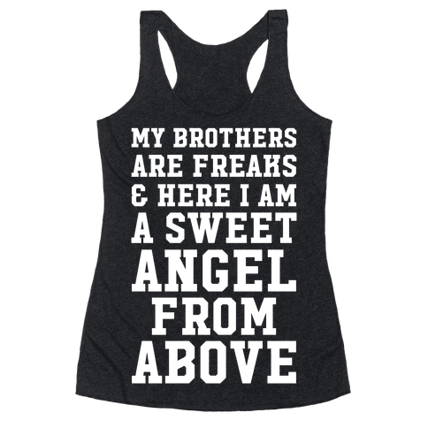 My Brothers Are Freaks and Here I Am a Sweet Angel From Above Racerback Tank Top