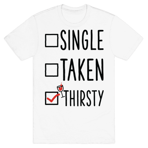 Single Taken Thirsty Mens T-Shirt