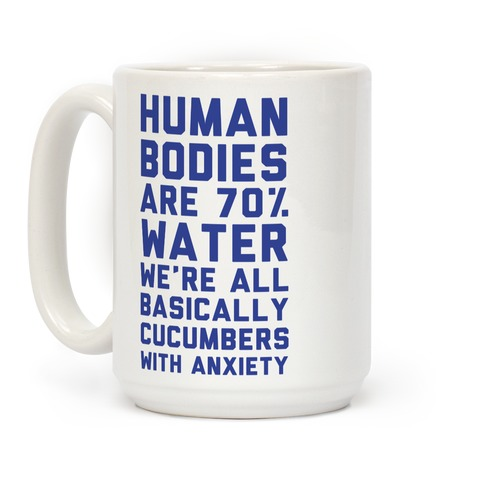Human Bodies are 70% Water We're all Basically Cucumbers With Anxiety Coffee Mug