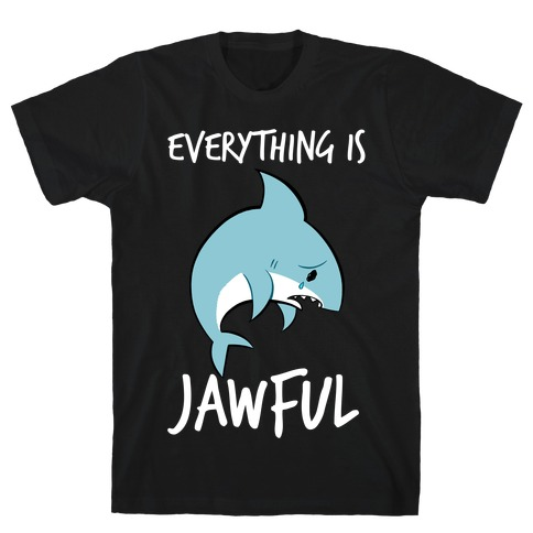 Everything Is Jawful T-Shirt