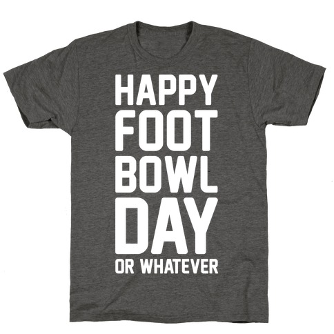 Happy Foot Bowl Day Or Whatever Super Bowl Parody White Print T-Shirt