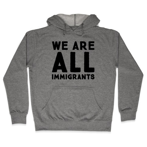 We Are All Immigrants Hooded Sweatshirt