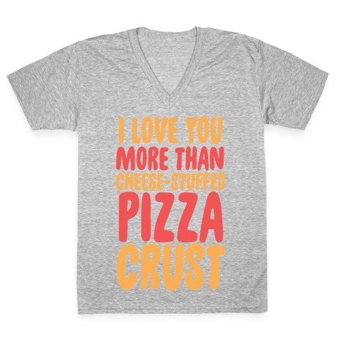 I Love You More Than Cheese-stuffed Pizza Crust V-Neck Tee Shirt