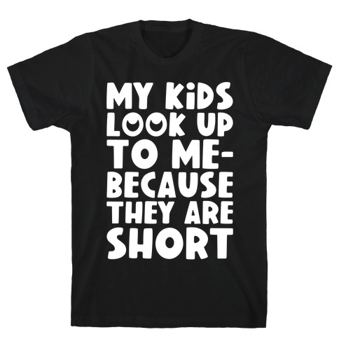 My Kids Look Up To Me T-Shirt