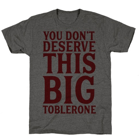 You Don't Deserve This Big Toblerone T-Shirt