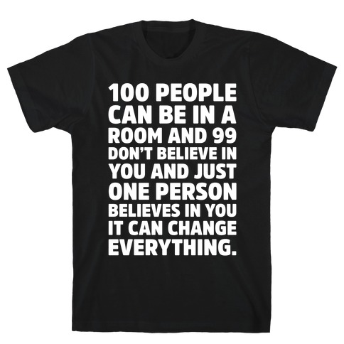100 People Can Be In A Room and 99 Don't Believe In You Inspirational Quote White Print T-Shirt