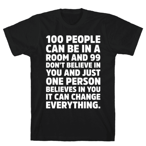 100 People Can Be In A Room and 99 Don't Believe In You Inspirational Quote White Print Mens T-Shirt