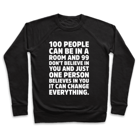 100 People Can Be In A Room and 99 Don't Believe In You Inspirational Quote White Print Pullover