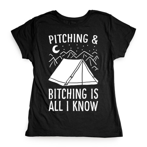 Pitching and Bitching is All I Know - Tent Womens T-Shirt