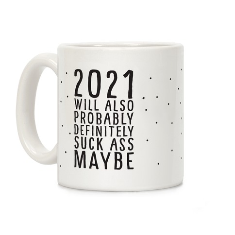 2021 Will Also Probably Definitely Suck Ass Maybe Coffee Mug