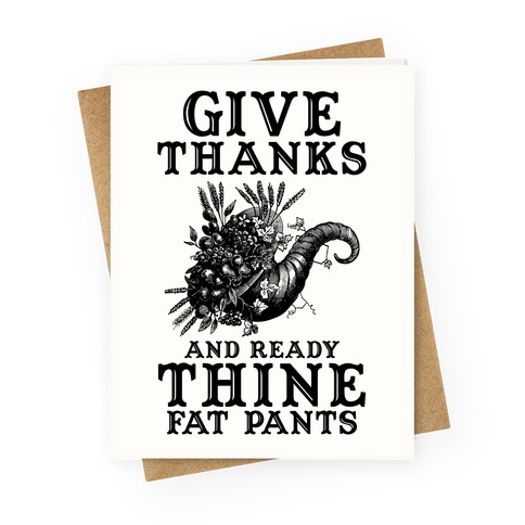 Give Thanks And Ready Thine Fat Pants Greeting Card