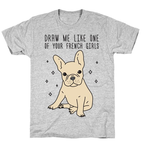 Draw Me Like One Of Your French Girls Bulldog T-Shirt