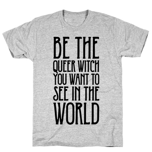 Be The Queer Witch You Want To See In The World T-Shirt