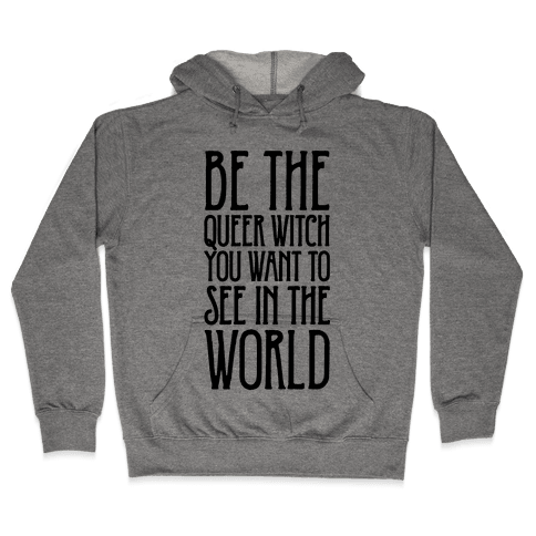 Be The Queer Witch You Want To See In The World  Hooded Sweatshirt