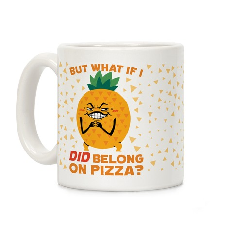 But What If I DID Belong On Pizza? Coffee Mug