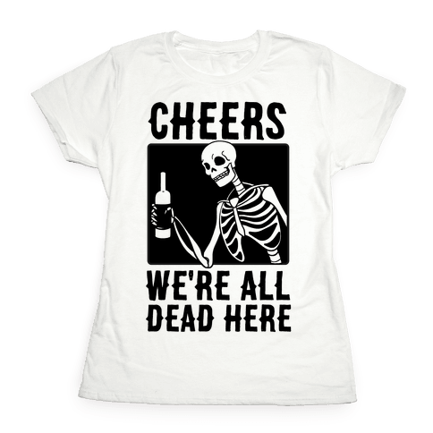 Cheers, We're All Dead Here Womens T-Shirt