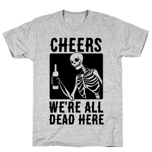 Cheers, We're All Dead Here T-Shirt