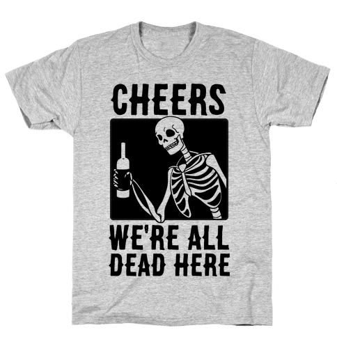 Cheers, We're All Dead Here Mens/Unisex T-Shirt