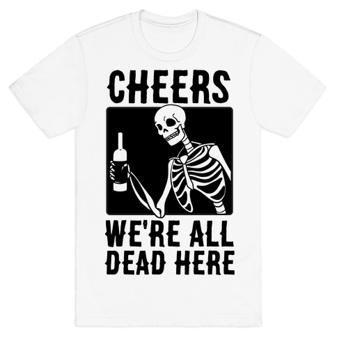 7c58026b Cheers, We're All Dead Here T-Shirt