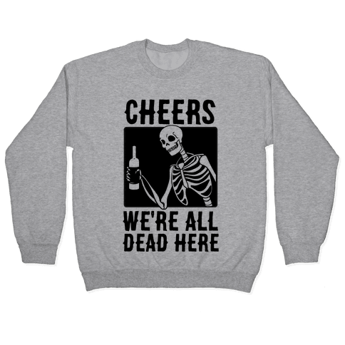 Cheers, We're All Dead Here Pullover
