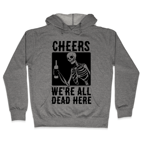 Cheers, We're All Dead Here Hooded Sweatshirt