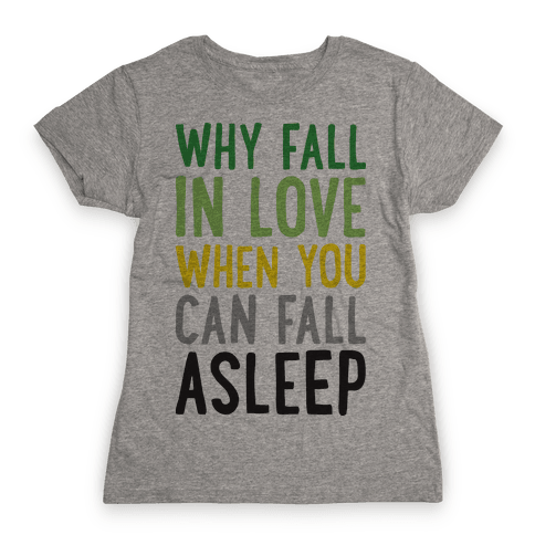 Why Fall In Love When You Can Fall Asleep Womens T-Shirt