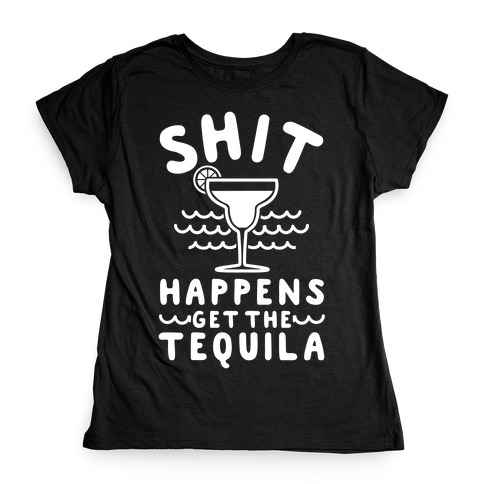 Shit Happens Get the Tequila Womens T-Shirt