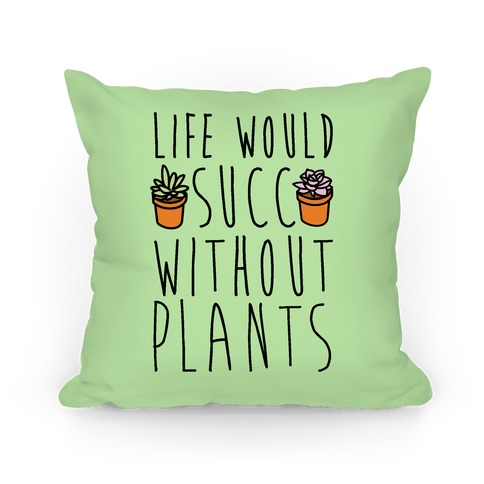 Life Would Succ Without Plants Pillow