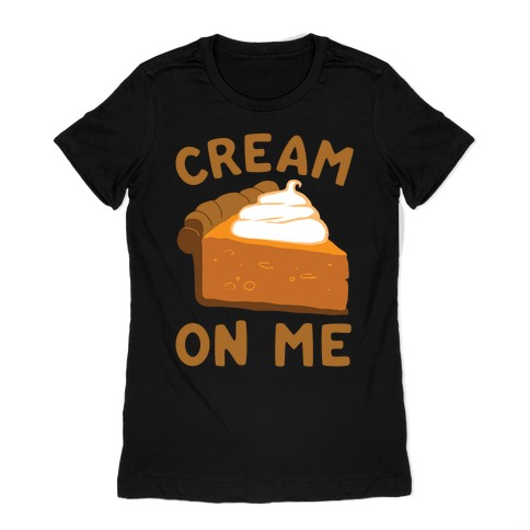 Cream On Me Womens T-Shirt