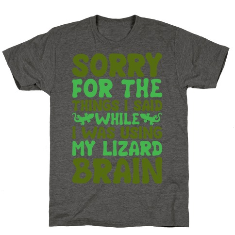 Sorry for The things I Said While I Was Using My Lizard Brain T-Shirt