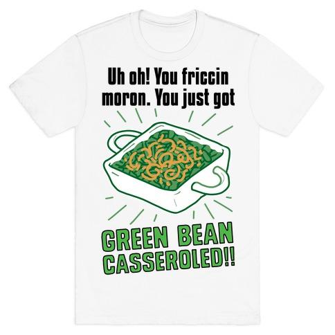 Uh Oh! You friccin moron. You just got GREEN BEAN CASSEROLED T-Shirt
