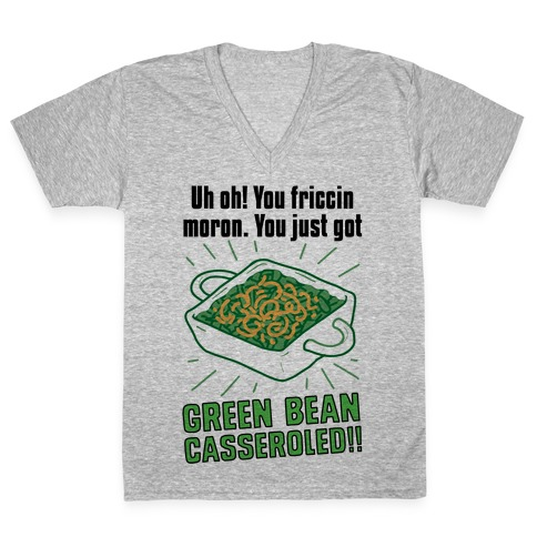 Uh Oh! You friccin moron. You just got GREEN BEAN CASSEROLED V-Neck Tee Shirt