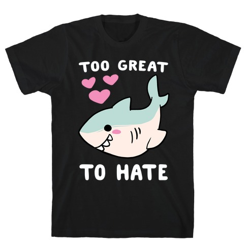 Too Great to Hate - Great White Shark T-Shirt