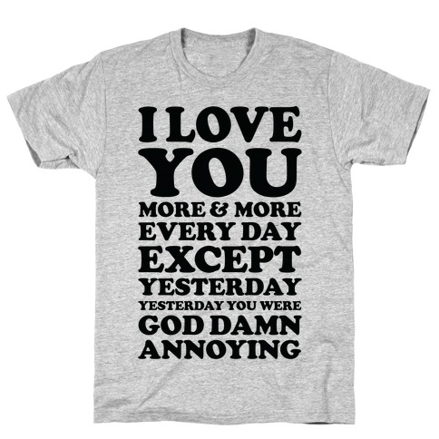 I Love You More Every Day Except Yesterday Yesterday You Were God Damn Annoying T-Shirt