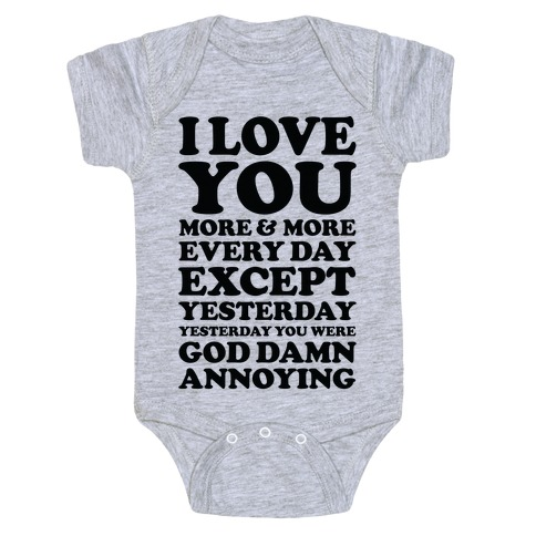 I Love You More Every Day Except Yesterday Yesterday You Were God Damn Annoying Baby Onesy