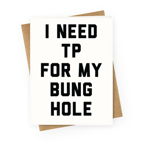 I Need TP for My Bunghole Greeting Card