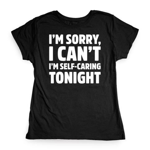 I'm Sorry I Can't I'm Self-Caring Tonight White Print Womens T-Shirt