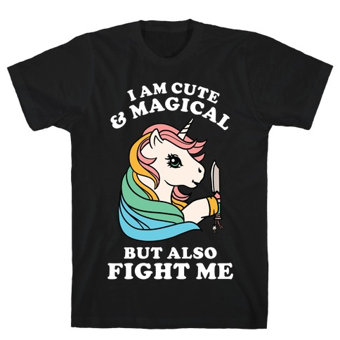 I Am Cute & Magical But Also Fight Me T-Shirt