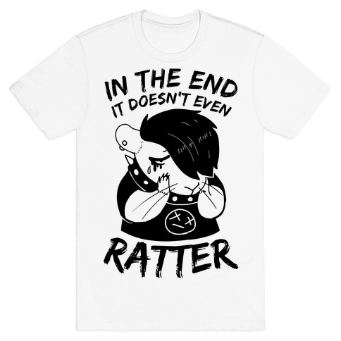 In The End It Doesn't Even Ratter T-Shirt