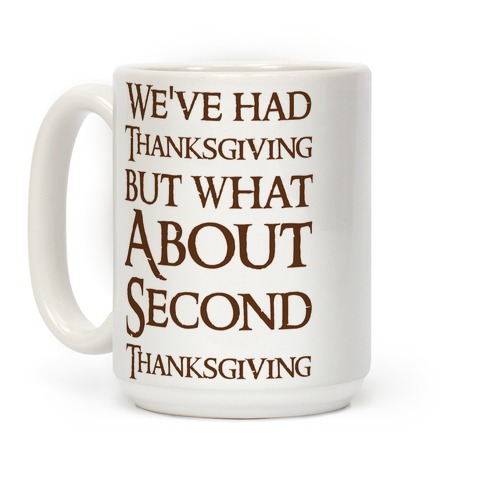 We've Had Thanksgiving But What About Second Thanksgiving Coffee Mug