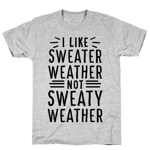 I Like Sweater Weather, Not Sweaty Weather T-Shirt