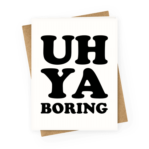 Uh Ya Boring Greeting Card