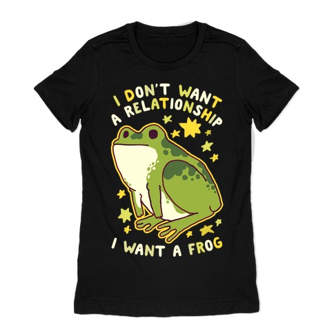 I Don't Want a Relationship I Want a Frog Womens T-Shirt