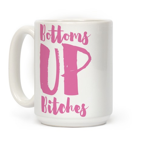Bottoms Up, B*tches Coffee Mug