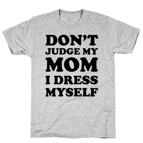 Don't Judge My Mom I Dress Myself T-Shirt