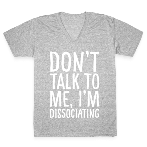 Don't Talk To Me I'm Dissociating White Print V-Neck Tee Shirt