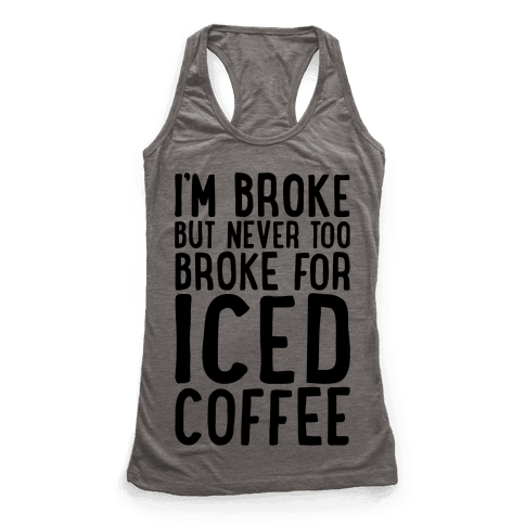 I'm Broke But Never Too Broke For Iced Coffee  Racerback Tank Top