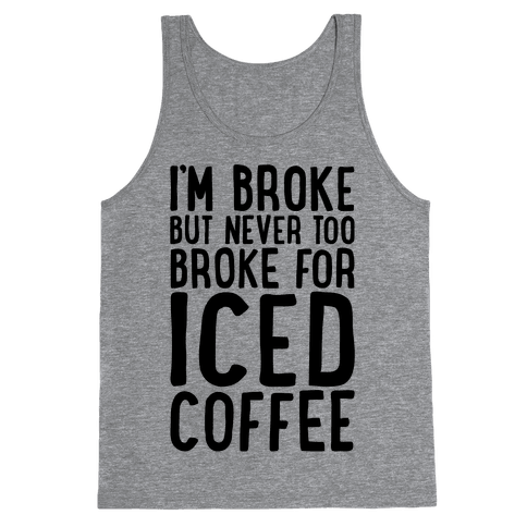 I'm Broke But Never Too Broke For Iced Coffee  Tank Top